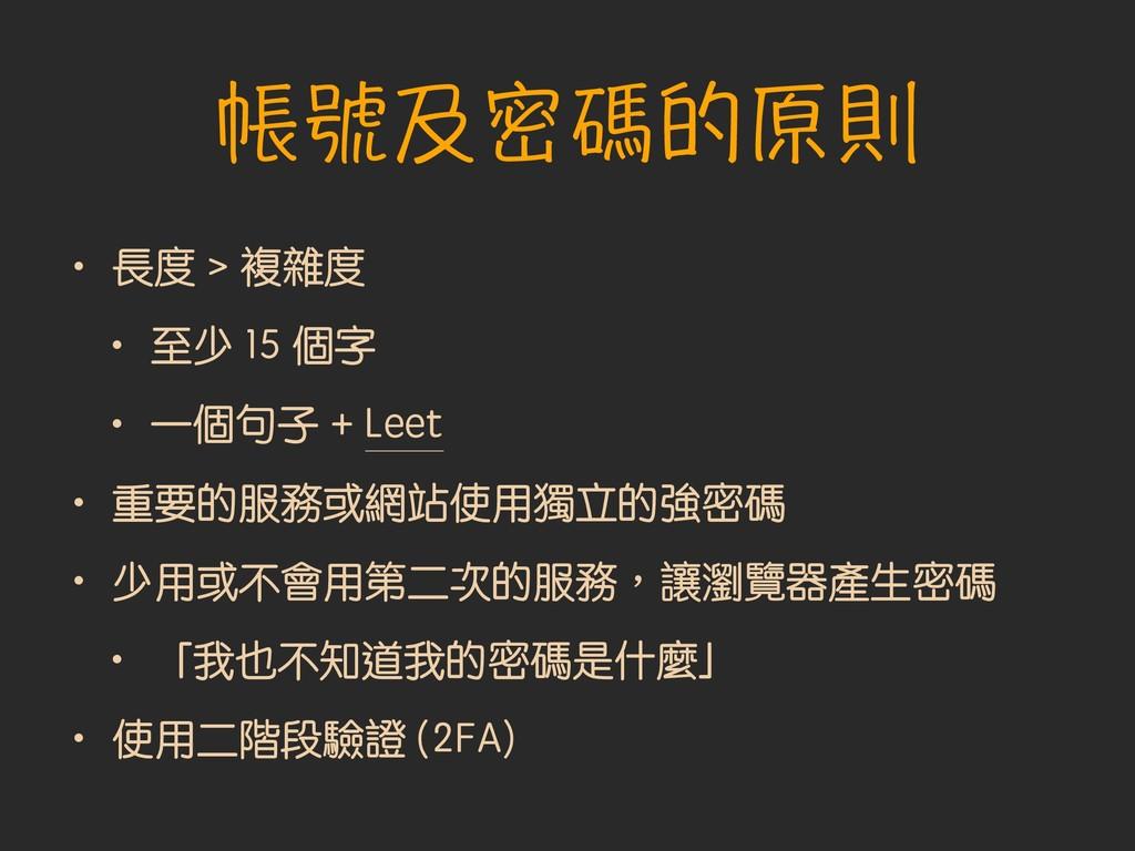 帳號及密碼的原則 • 長度 > 複雜度 • 至少 15 個字 • 一個句子 + Leet • ...