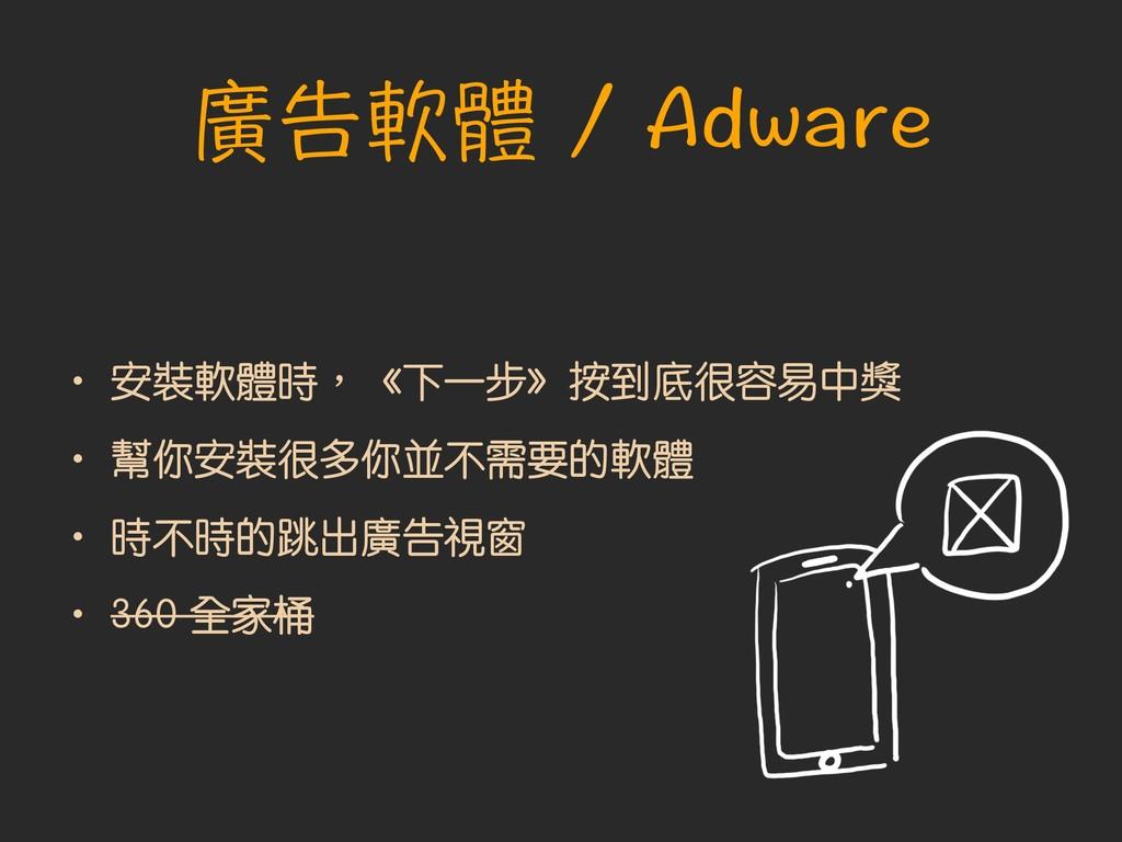 廣告軟體 / Adware • 安裝軟體時︐《下一步》按到底很容易中獎 • 幫你安裝很多你並不...
