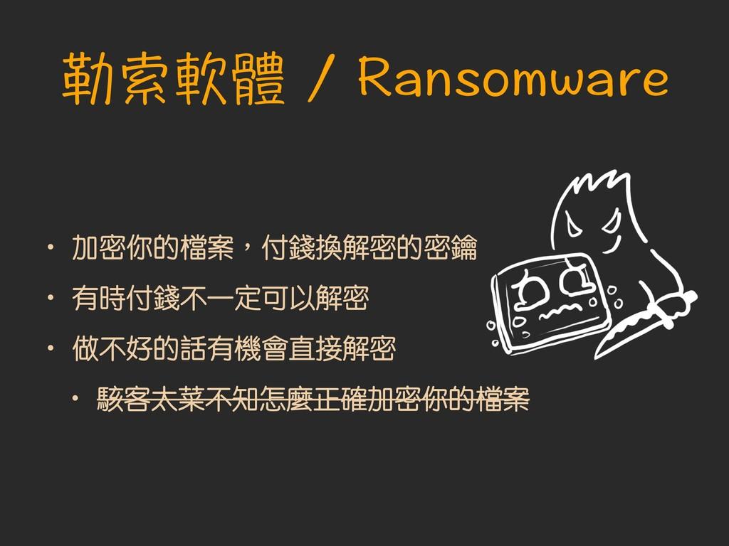 勒索軟體 / Ransomware • 加密你的檔案︐付錢換解密的密鑰 • 有時付錢不一定可以...