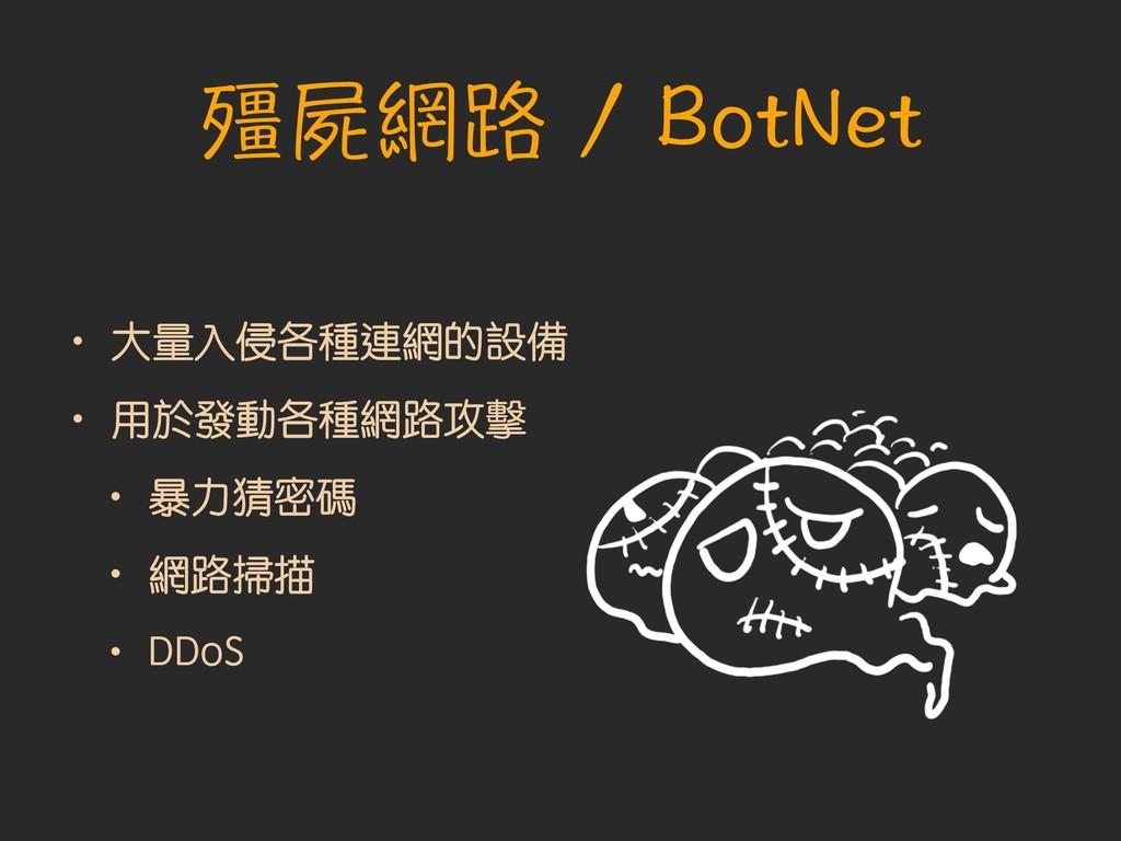 殭屍網路 / BotNet • 大量入侵各種連網的設備 • 用於發動各種網路攻擊 • 暴力猜密...