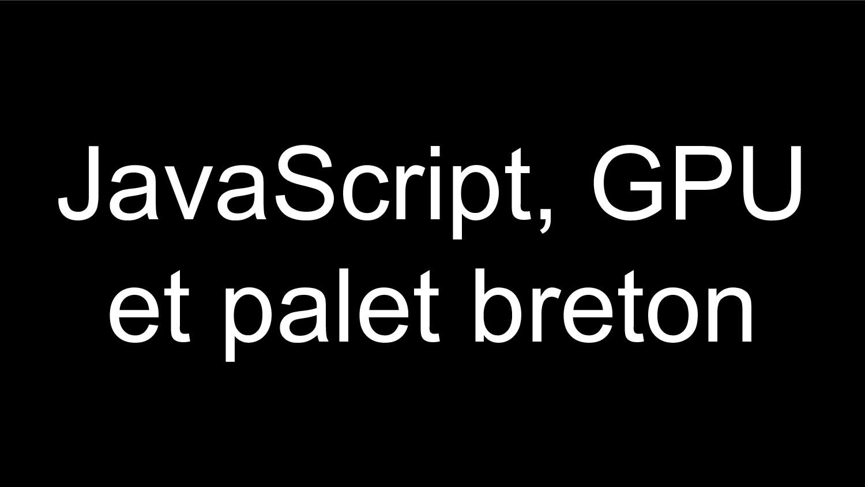 JavaScript, GPU et palet breton