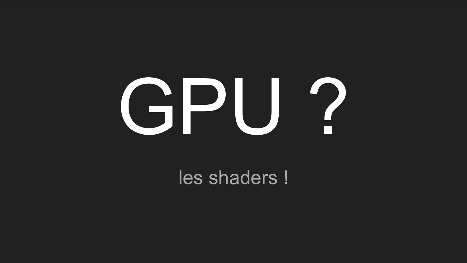 GPU ? les shaders !