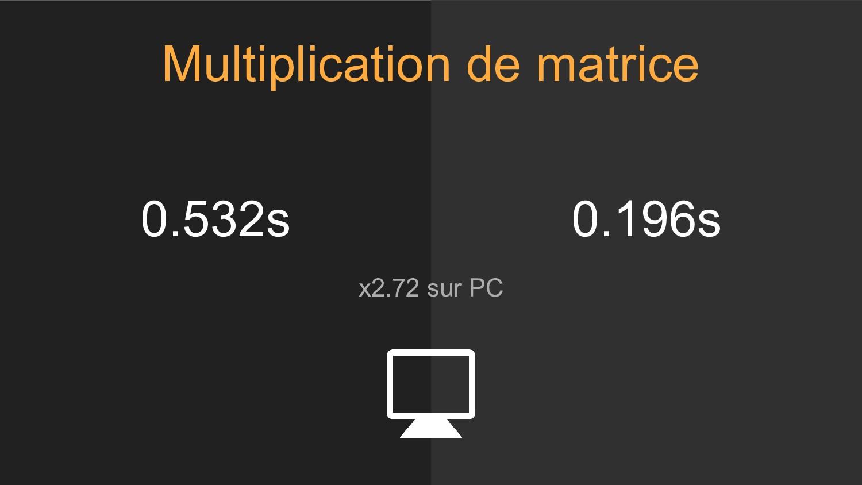 0.532s x2.72 sur PC 0.196s Multiplication de ma...