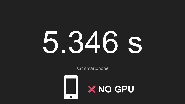 5.346 s sur smartphone NO GPU