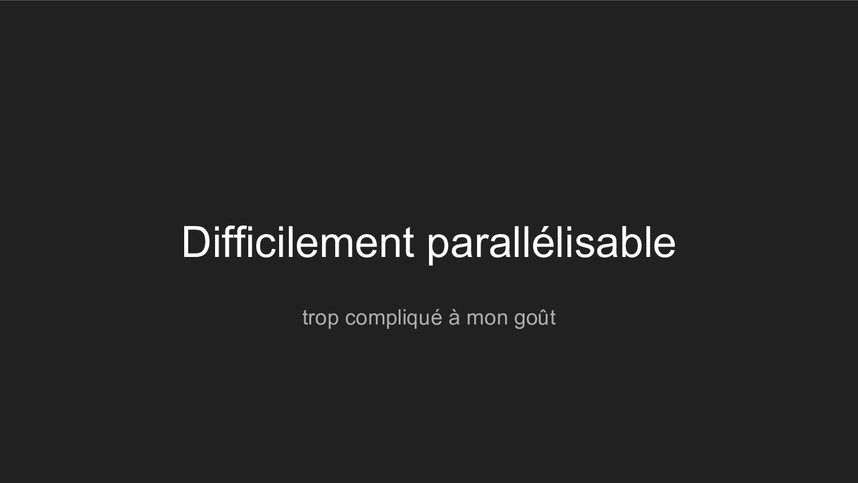 Difficilement parallélisable trop compliqué à m...