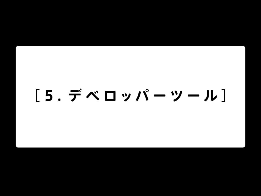 [ 5 . デ ベ ロッパ ー ツ ー ル ]