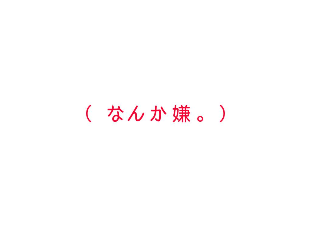( なん か 嫌 。 )