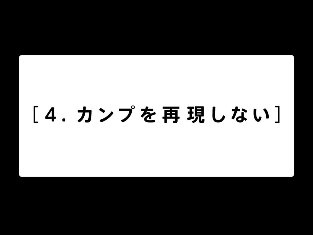 [ 4 . カンプ を 再 現 し な い ]