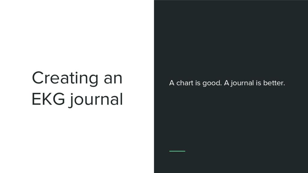 Creating an EKG journal A chart is good. A jour...