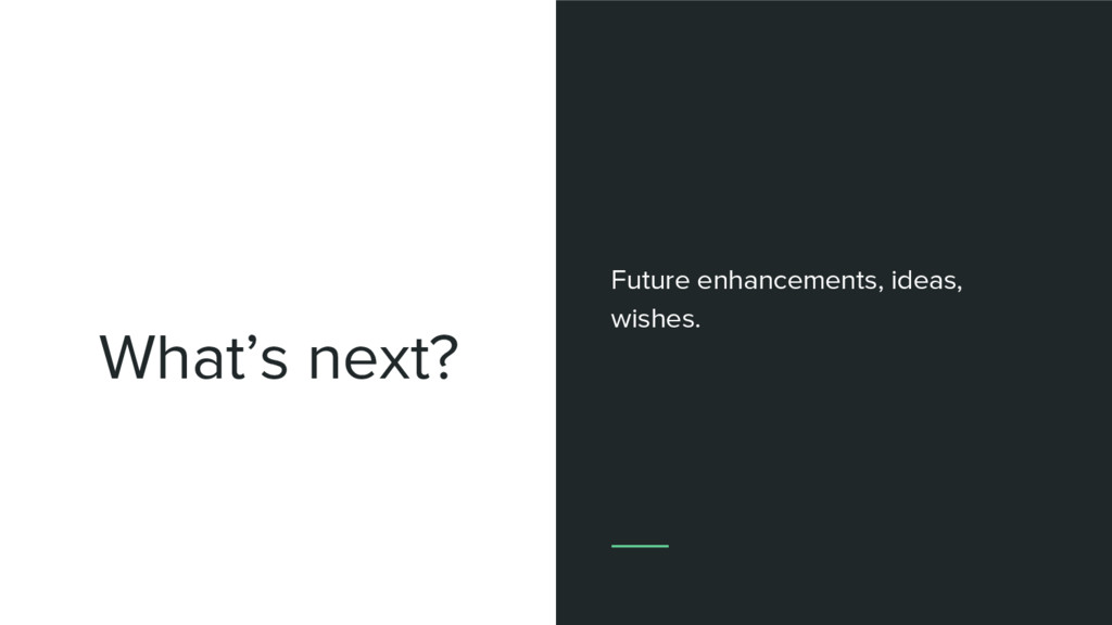 What's next? Future enhancements, ideas, wishes.