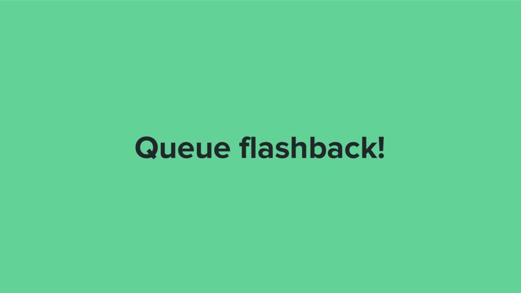 Queue flashback!