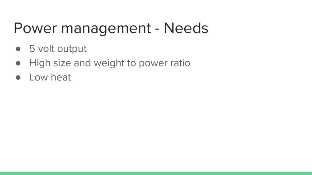 Power management - Needs ● 5 volt output ● High...