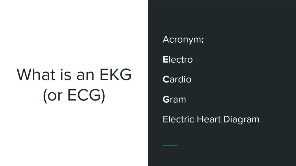 What is an EKG (or ECG) Acronym: Electro Cardio...