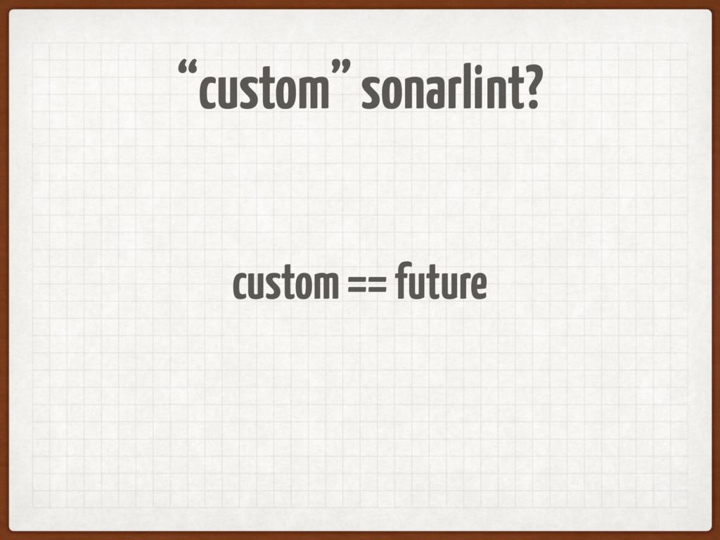"""""""custom"""" sonarlint? custom == future"""