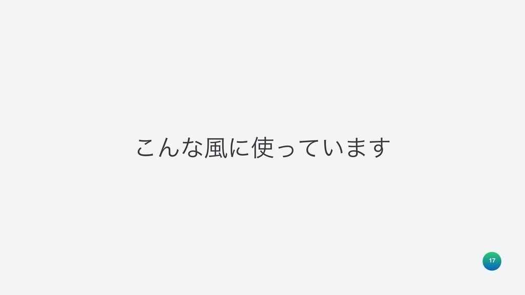 17 ͜Μͳ෩ʹ͍ͬͯ·͢