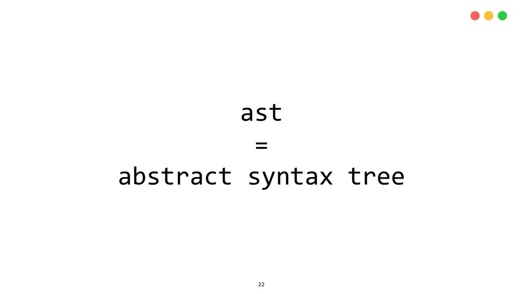 ast = abstract syntax tree 22