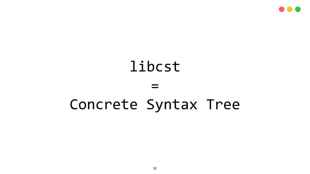 libcst = Concrete Syntax Tree 32