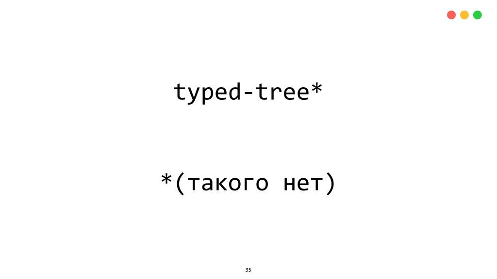 typed-tree* *(такого нет) 35