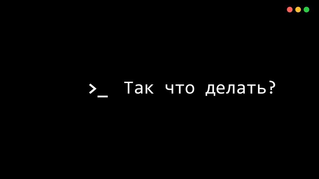 >_ X Так что делать? 48