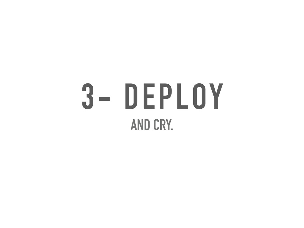 3- DEPLOY AND CRY.