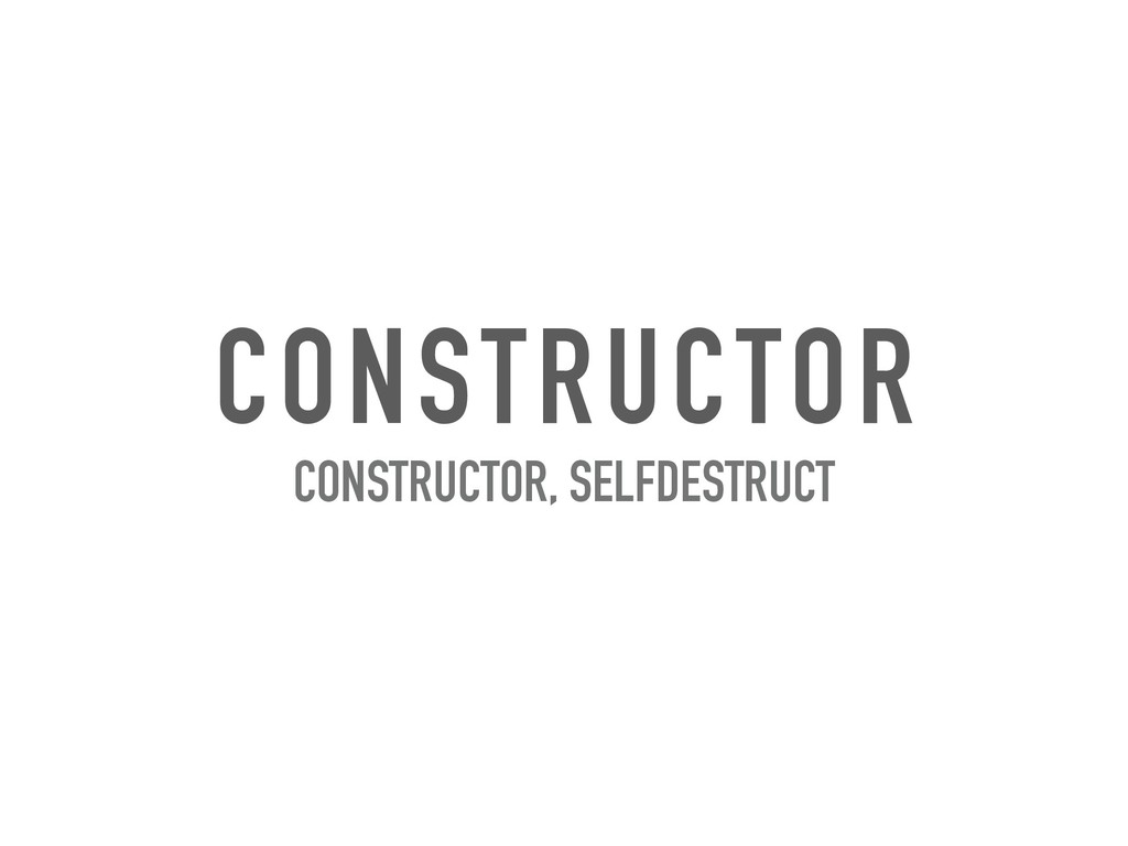 CONSTRUCTOR CONSTRUCTOR, SELFDESTRUCT