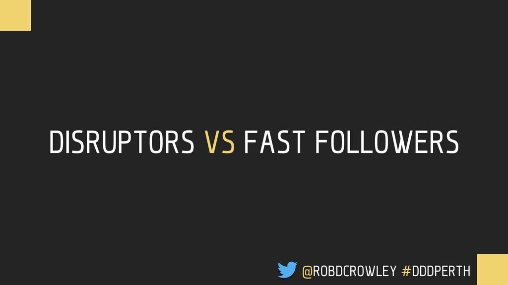 DISRUPTORS VS FAST FOLLOWERS @ROBDCROWLEY #CONF...