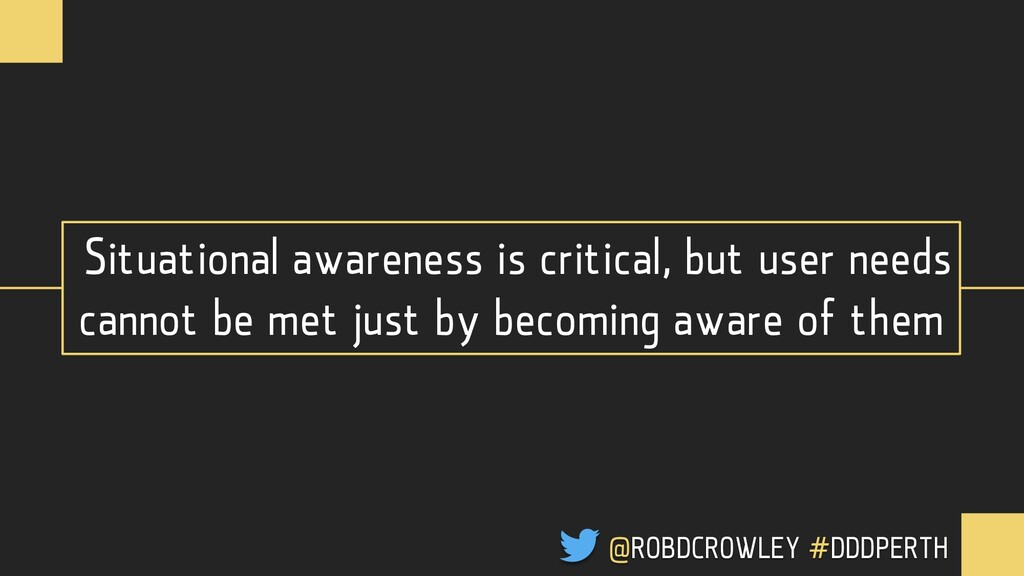 Situational awareness is critical, but user nee...