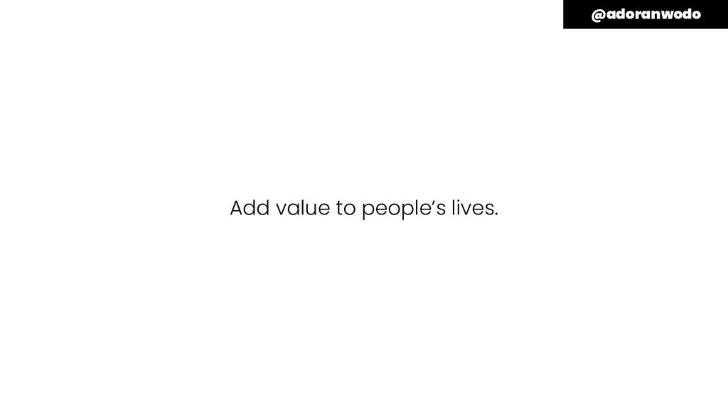 Add value to people's lives. @adoranwodo