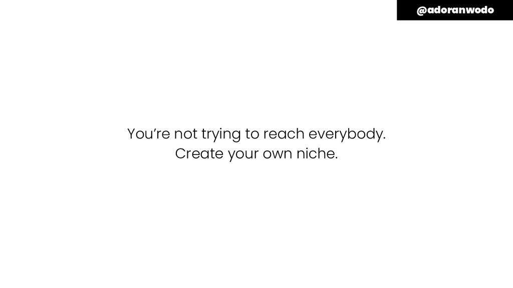 You're not trying to reach everybody. Create yo...