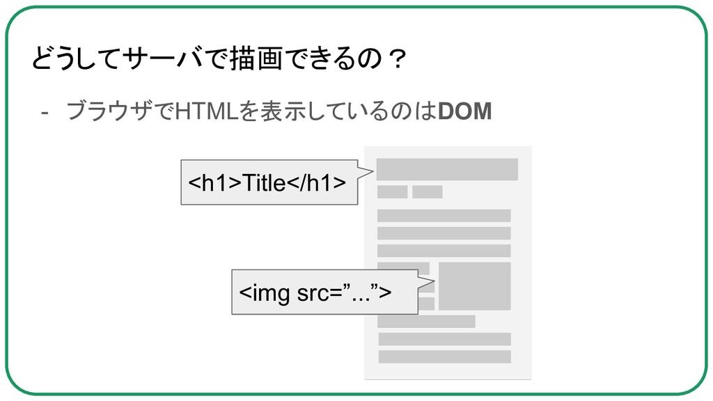 どうしてサーバで描画できるの? - ブラウザでHTMLを表示しているのはDOM <h1>Tit...