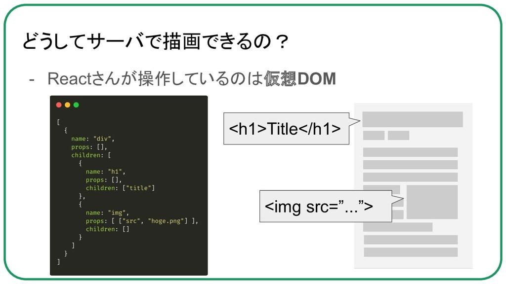 どうしてサーバで描画できるの? - Reactさんが操作しているのは仮想DOM <h1>Tit...