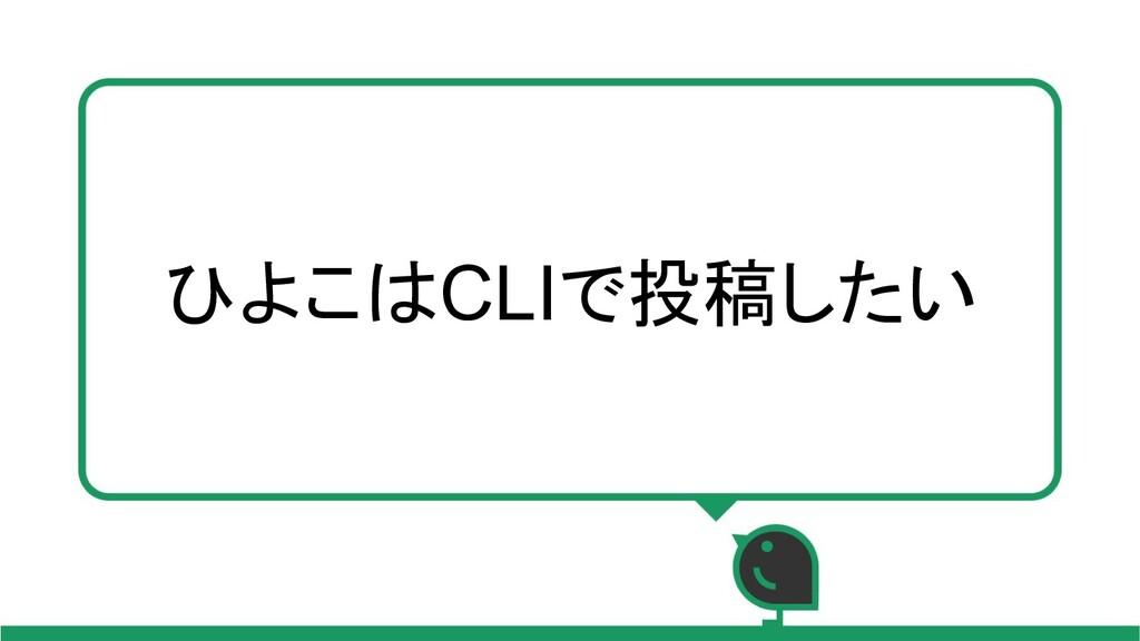 ひよこはCLIで投稿したい