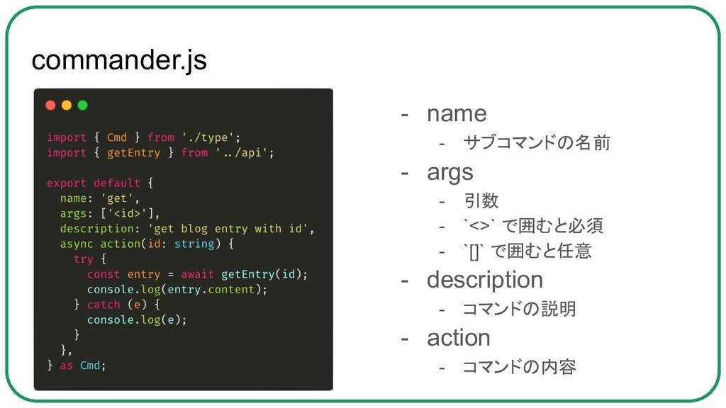 commander.js - name - サブコマンドの名前 - args - 引数 - `...