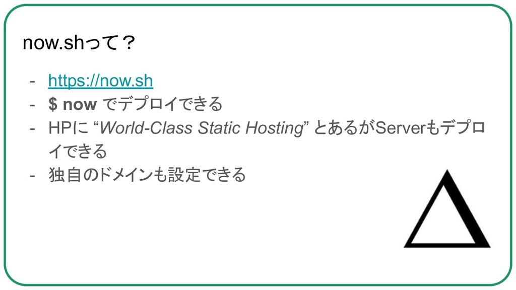 now.shって? - https://now.sh - $ now でデプロイできる - H...