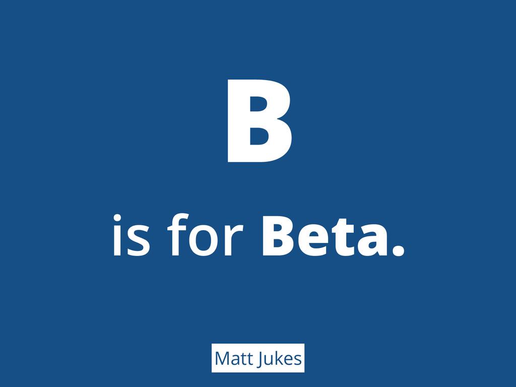 B is for Beta. Matt Jukes