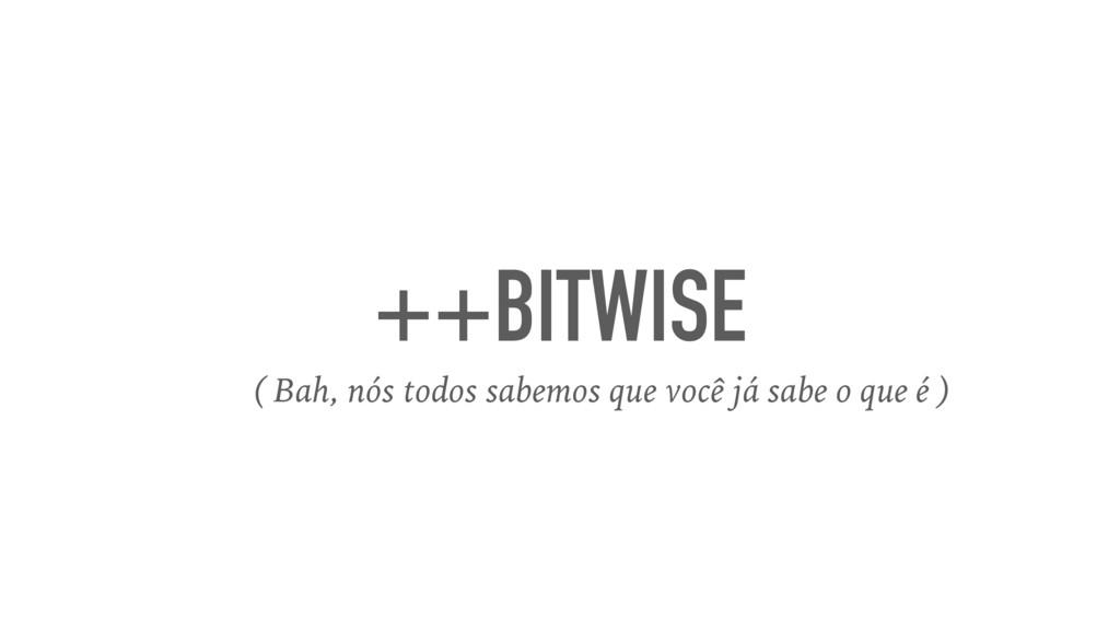 ++BITWISE ( Bah, nós todos sabemos que você já ...