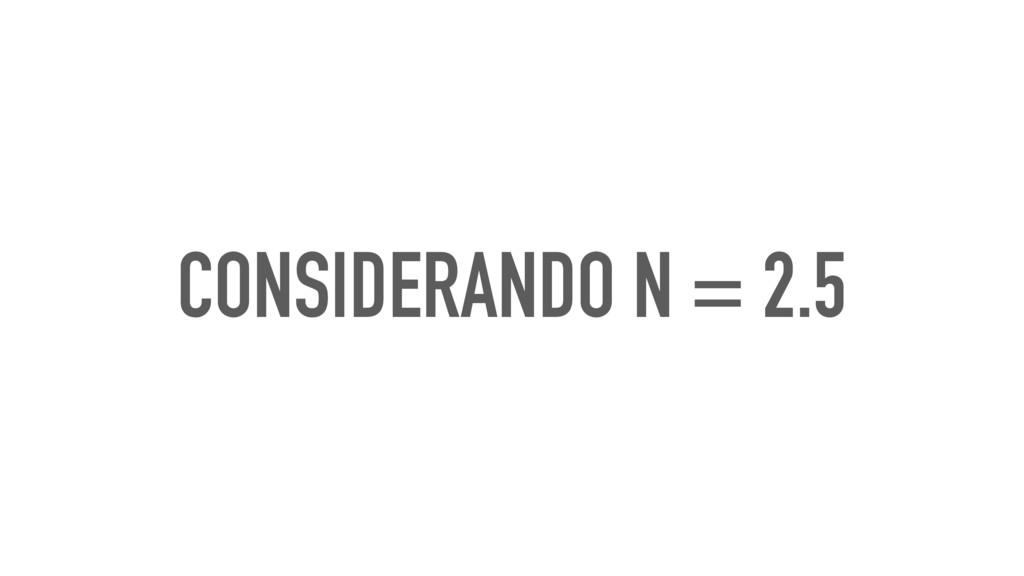 CONSIDERANDO N = 2.5