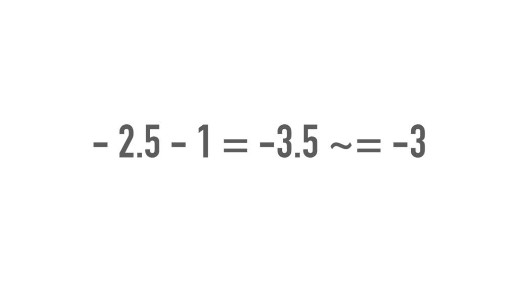 - 2.5 - 1 = -3.5 ~= -3