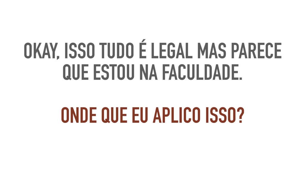 OKAY, ISSO TUDO É LEGAL MAS PARECE QUE ESTOU NA...