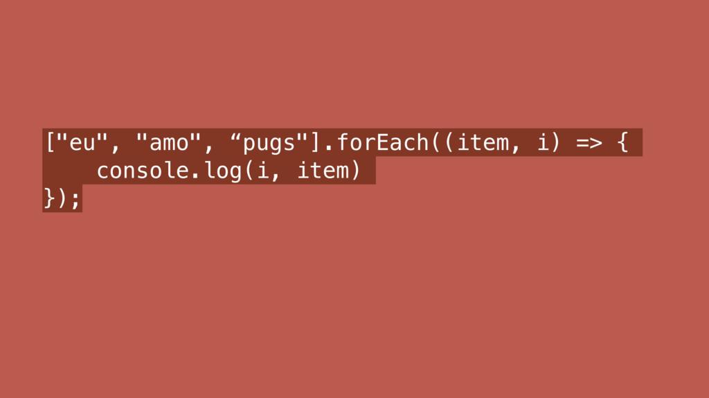 """[""""eu"""", """"amo"""", """"pugs""""].forEach((item, i) => { co..."""