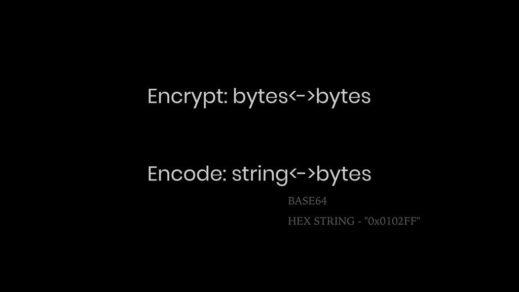 Encrypt: bytes<->bytes Encode: string<->bytes B...