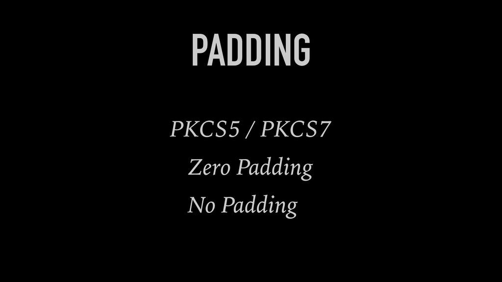 PADDING PKCS5 / PKCS7 Zero Padding No Padding