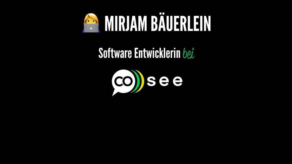 ! MIRJAM BÄUERLEIN Software Entwicklerin bei
