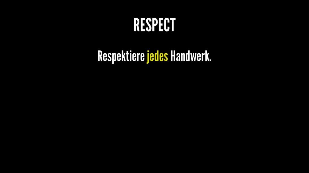 RESPECT Respektiere jedes Handwerk.