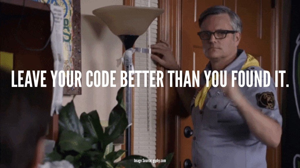 LEAVE YOUR CODE BETTER THAN YOU FOUND IT. Image...