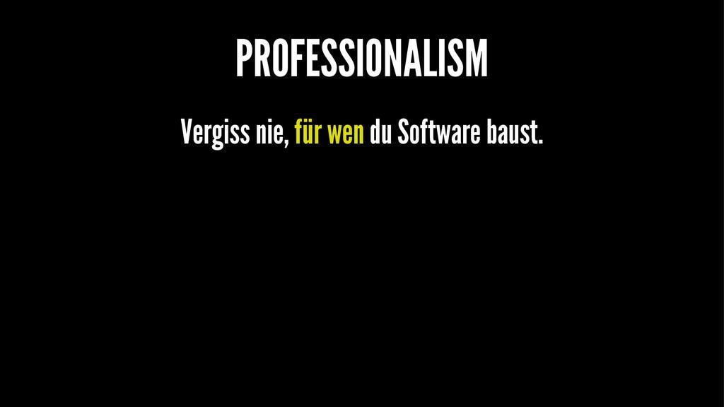 PROFESSIONALISM Vergiss nie, für wen du Softwar...