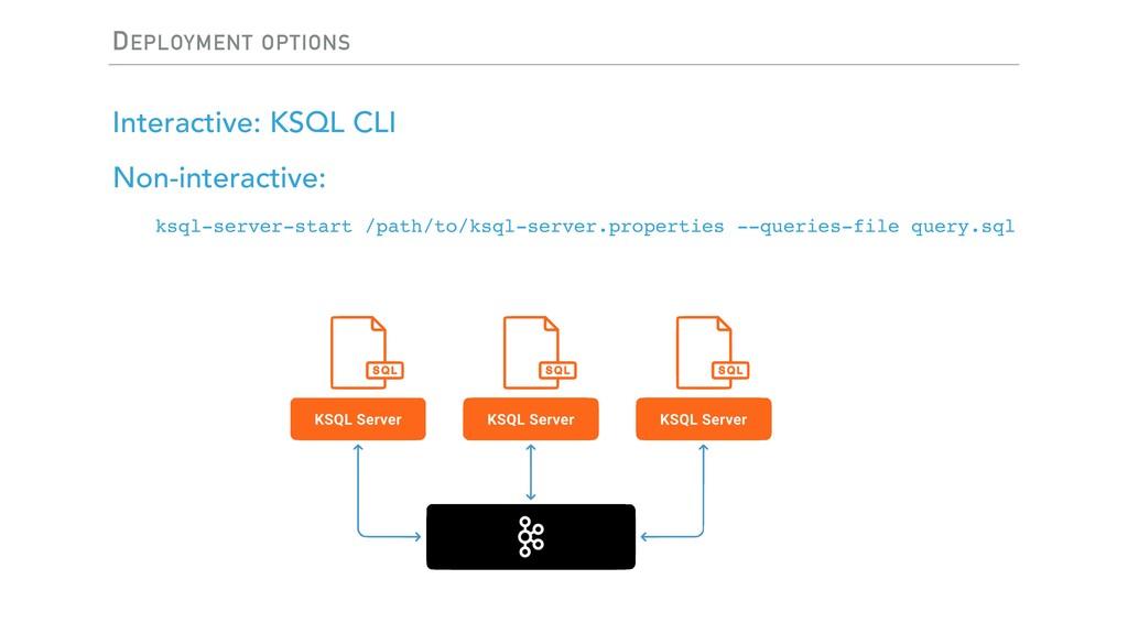 DEPLOYMENT OPTIONS Interactive: KSQL CLI Non-in...