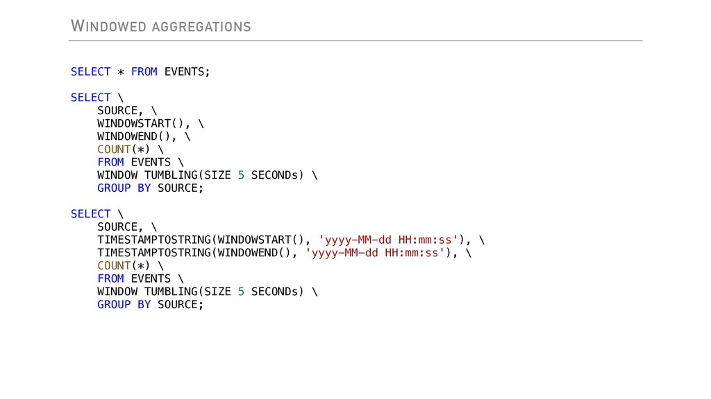 WINDOWED AGGREGATIONS SELECT * FROM EVENTS; SEL...