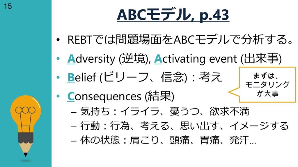 15 ABCモデル, p.43 • REBTでは問題場面をABCモデルで分析する。 • Adv...