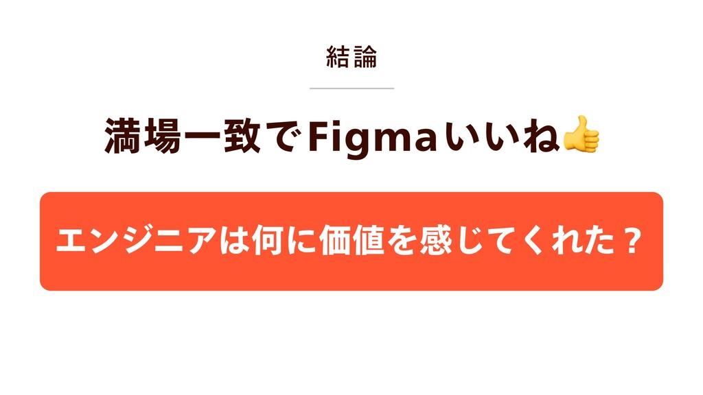 結論 満場一致でFigmaいいね エンジニアは何に価値を感じてくれた?